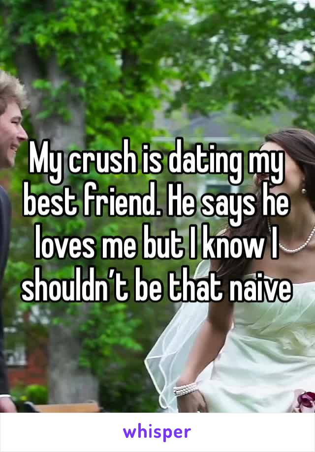 My crush is dating my best friend. He says he loves me but I know I shouldn't be that naive