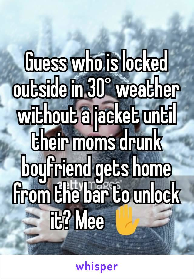 Guess who is locked outside in 30° weather without a jacket until their moms drunk boyfriend gets home from the bar to unlock  it? Mee ✋