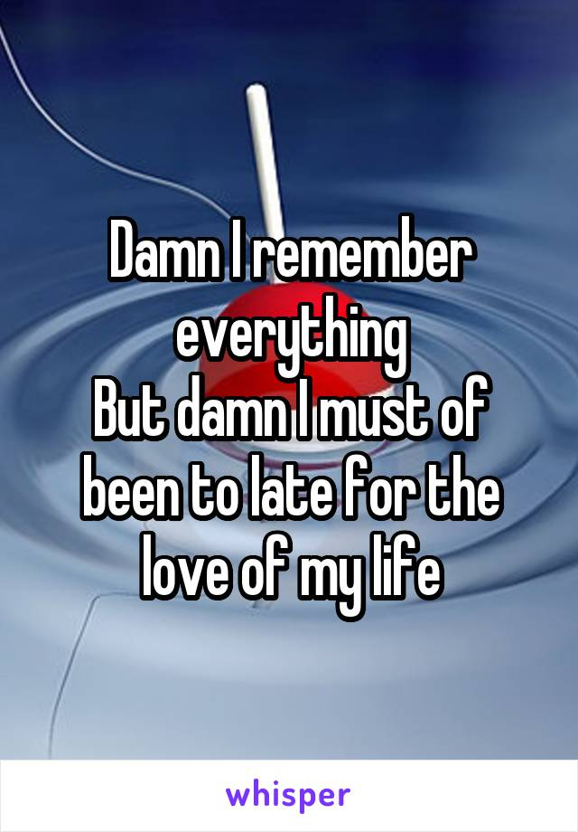 Damn I remember everything But damn I must of been to late for the love of my life