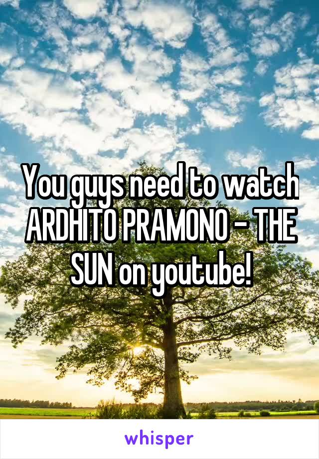You guys need to watch ARDHITO PRAMONO - THE SUN on youtube!