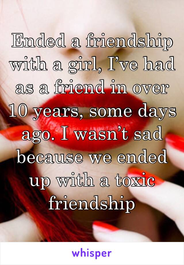 Ended a friendship with a girl, I've had as a friend in over 10 years, some days ago. I wasn't sad because we ended up with a toxic friendship