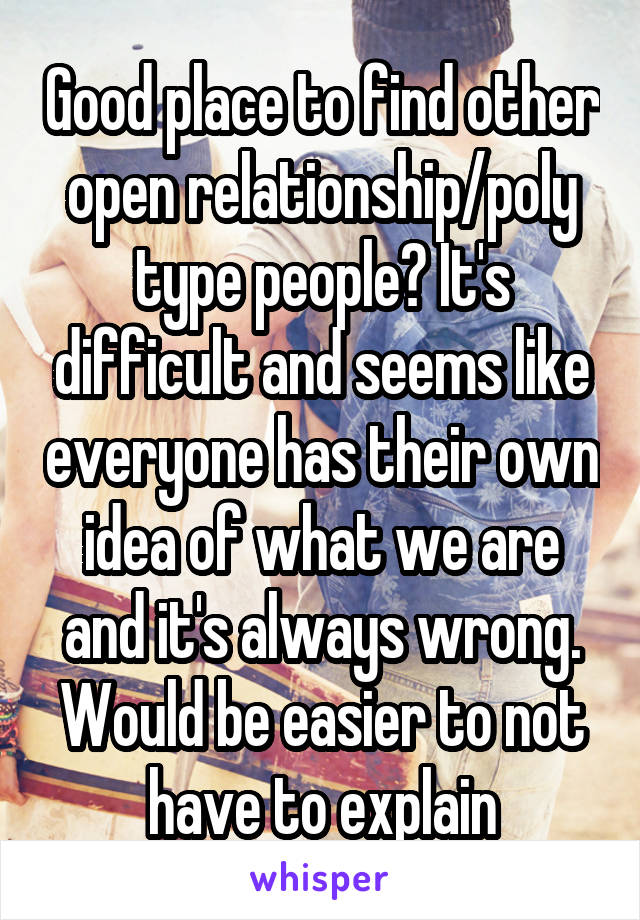 Good place to find other open relationship/poly type people? It's difficult and seems like everyone has their own idea of what we are and it's always wrong. Would be easier to not have to explain