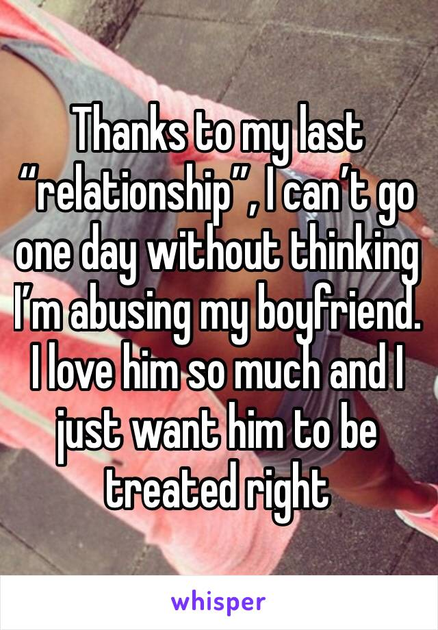 "Thanks to my last ""relationship"", I can't go one day without thinking I'm abusing my boyfriend. I love him so much and I just want him to be treated right"