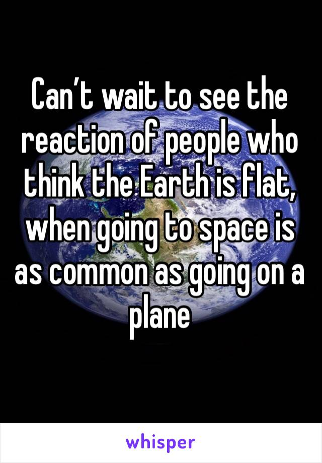 Can't wait to see the reaction of people who think the Earth is flat, when going to space is as common as going on a plane