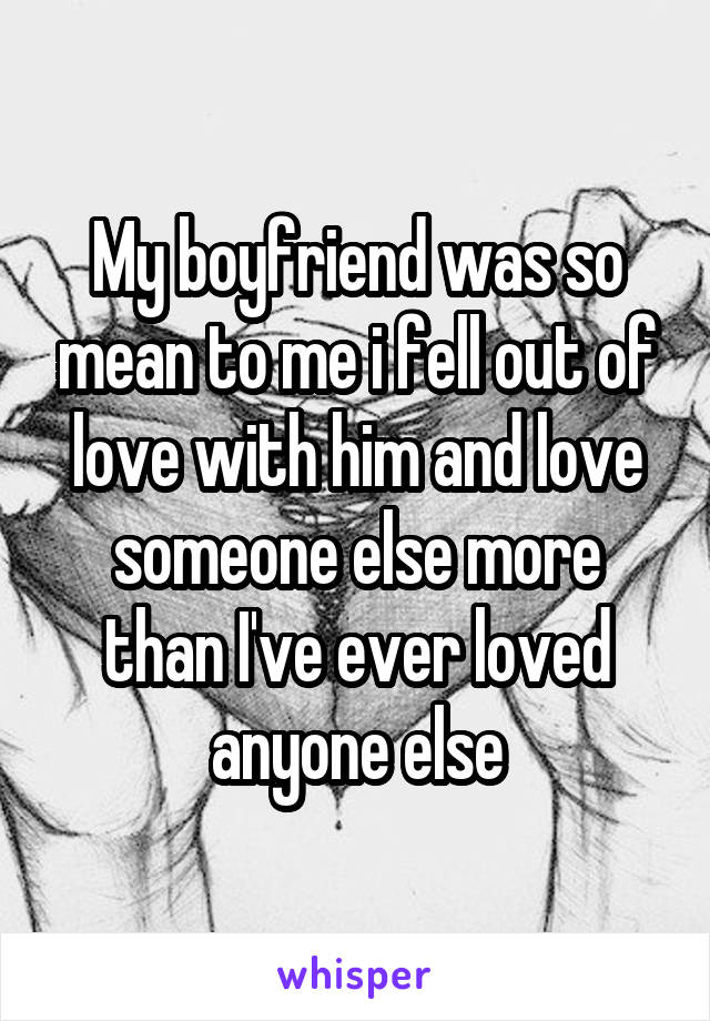 My boyfriend was so mean to me i fell out of love with him and love someone else more than I've ever loved anyone else