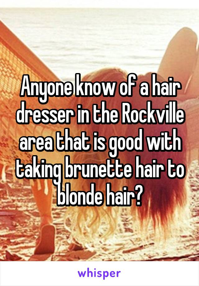 Anyone know of a hair dresser in the Rockville area that is good with taking brunette hair to blonde hair?