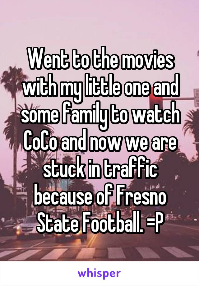 Went to the movies with my little one and some family to watch CoCo and now we are stuck in traffic because of Fresno State Football. =P