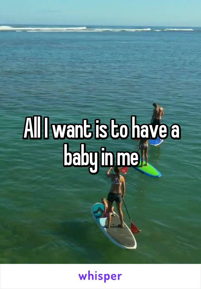 All I want is to have a baby in me