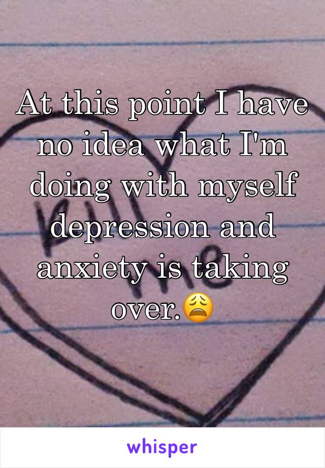 At this point I have no idea what I'm doing with myself depression and anxiety is taking over.😩