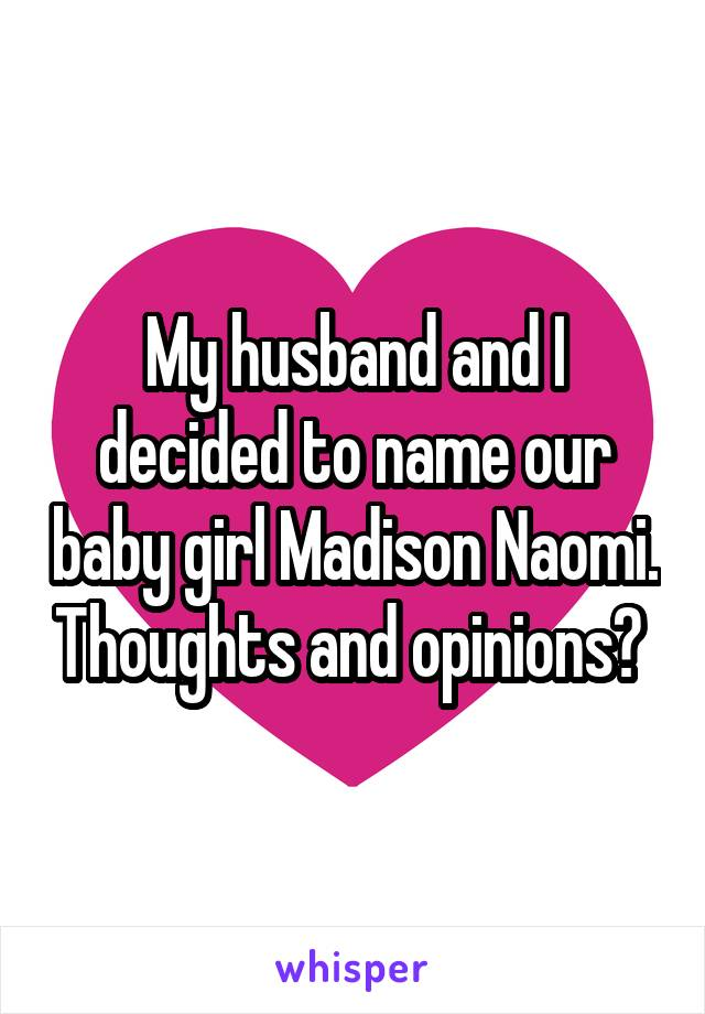 My husband and I decided to name our baby girl Madison Naomi. Thoughts and opinions?