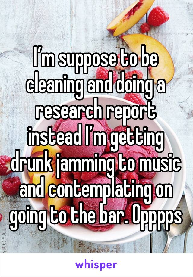 I'm suppose to be cleaning and doing a research report  instead I'm getting drunk jamming to music and contemplating on going to the bar. Opppps