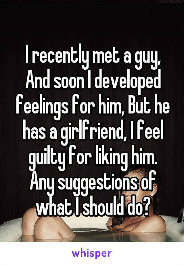I recently met a guy, And soon I developed feelings for him, But he has a girlfriend, I feel guilty for liking him. Any suggestions of what I should do?