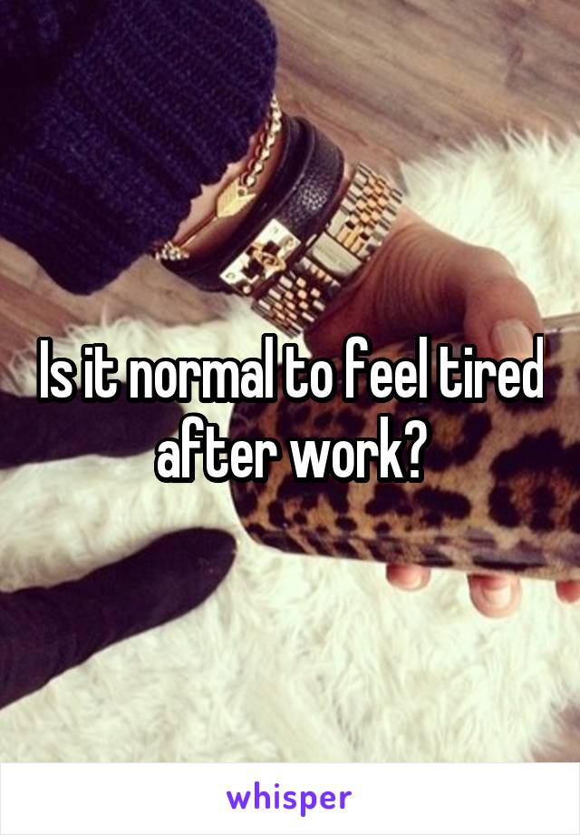 Is it normal to feel tired after work?