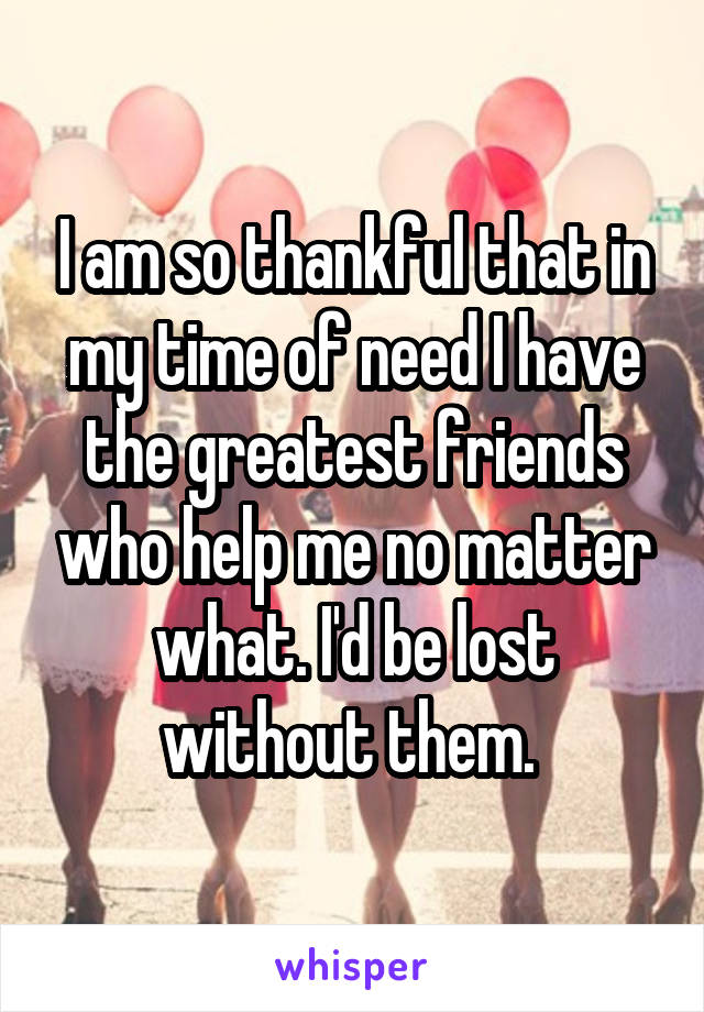 I am so thankful that in my time of need I have the greatest friends who help me no matter what. I'd be lost without them.