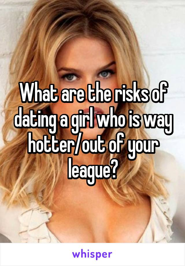 What are the risks of dating a girl who is way hotter/out of your league?