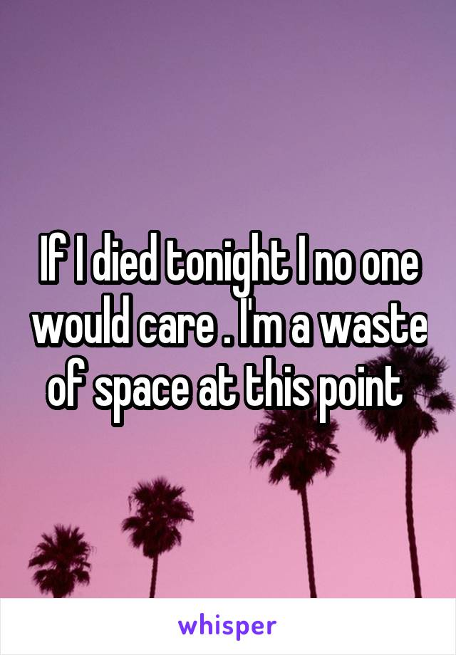 If I died tonight I no one would care . I'm a waste of space at this point