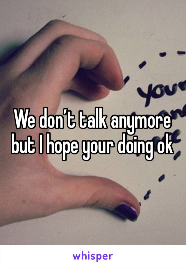 We don't talk anymore but I hope your doing ok