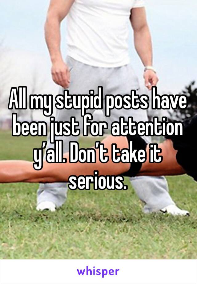 All my stupid posts have been just for attention y'all. Don't take it serious.