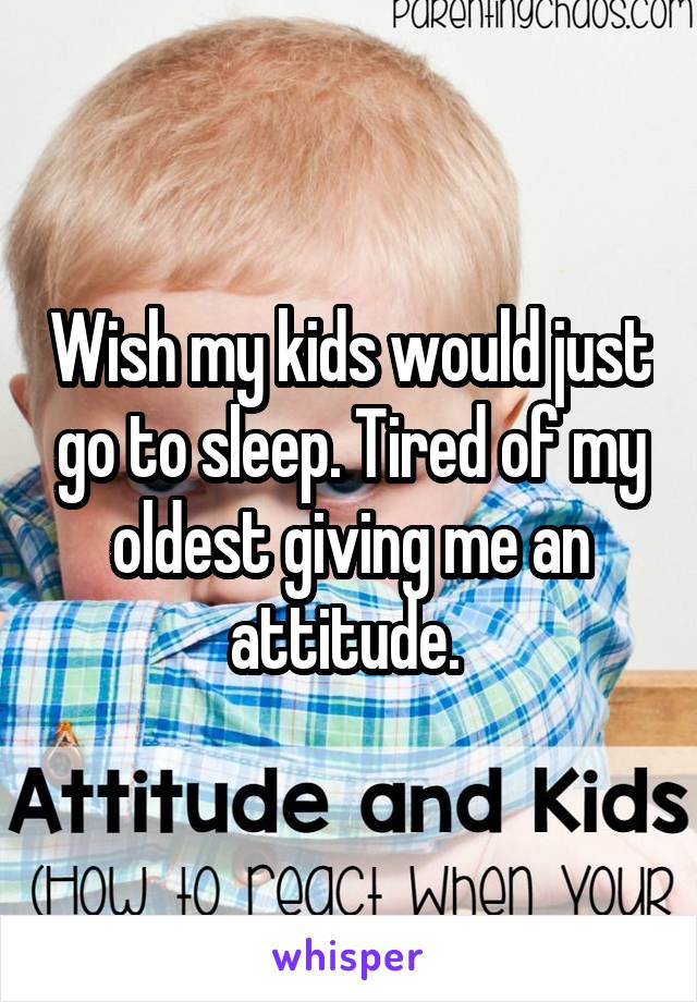 Wish my kids would just go to sleep. Tired of my oldest giving me an attitude.