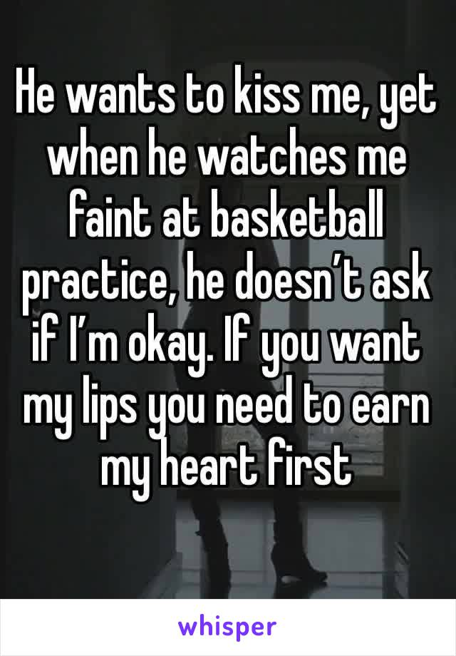 He wants to kiss me, yet when he watches me faint at basketball practice, he doesn't ask if I'm okay. If you want my lips you need to earn my heart first