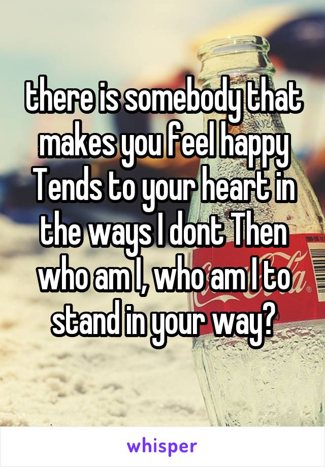 there is somebody that makes you feel happy Tends to your heart in the ways I dont Then who am I, who am I to stand in your way?