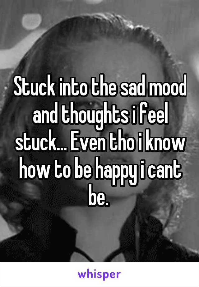 Stuck into the sad mood and thoughts i feel stuck... Even tho i know how to be happy i cant be.