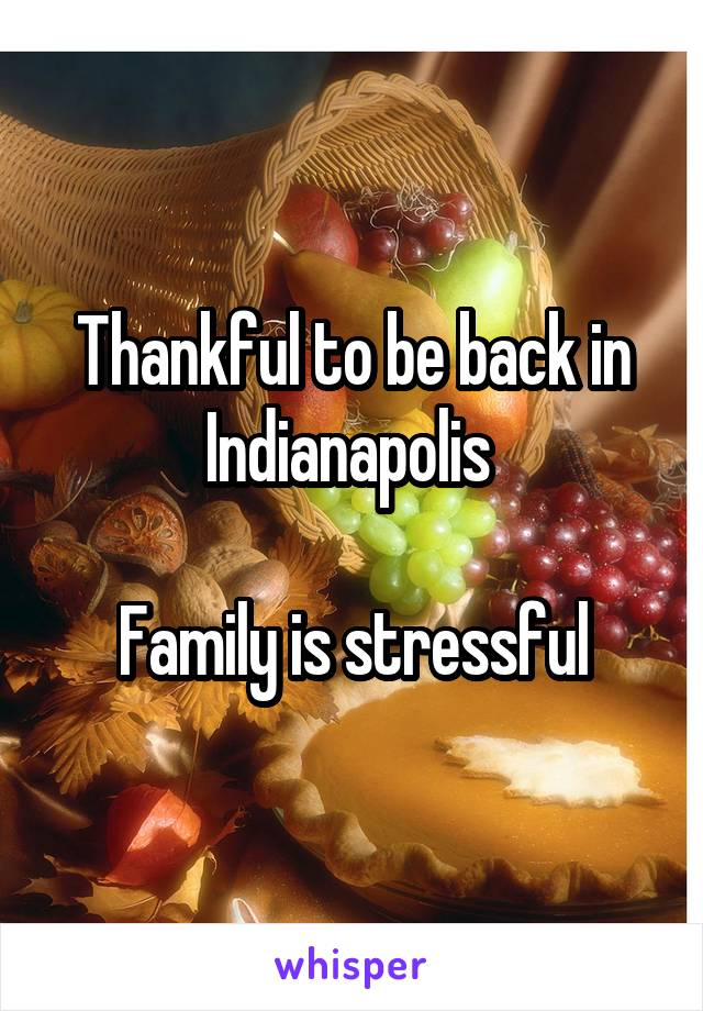 Thankful to be back in Indianapolis   Family is stressful