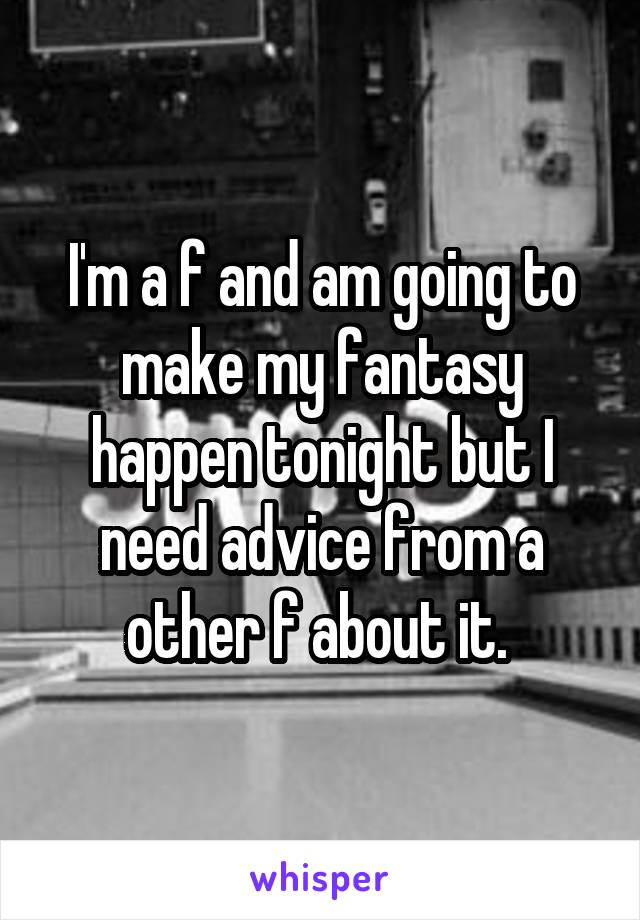 I'm a f and am going to make my fantasy happen tonight but I need advice from a other f about it.