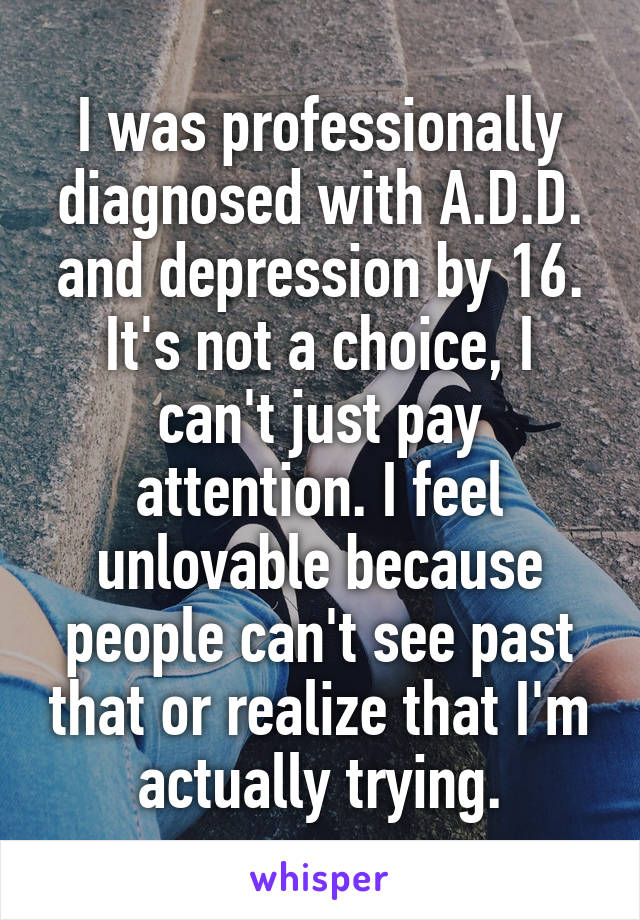 I was professionally diagnosed with A.D.D. and depression by 16. It's not a choice, I can't just pay attention. I feel unlovable because people can't see past that or realize that I'm actually trying.