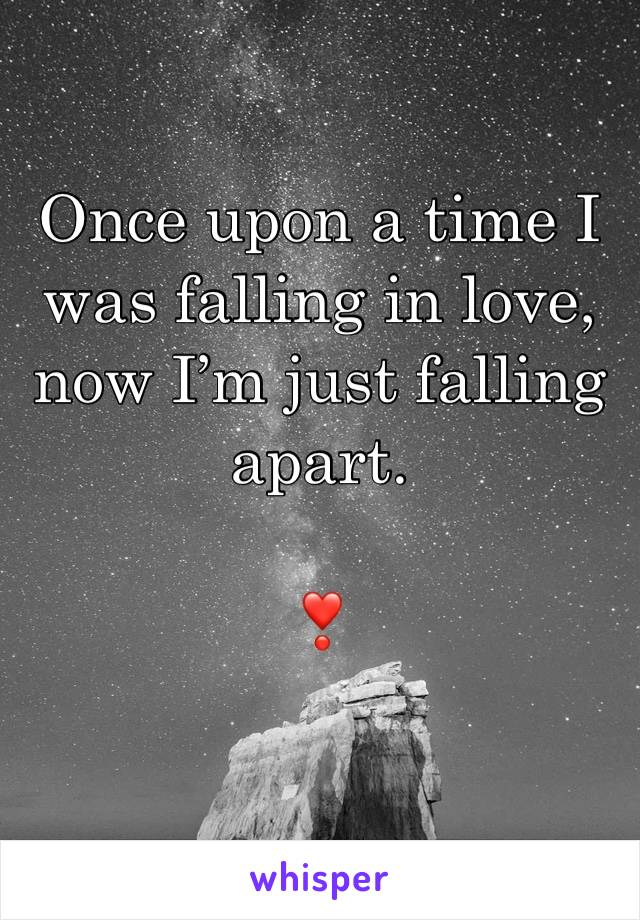 Once upon a time I was falling in love, now I'm just falling apart.  ❣️