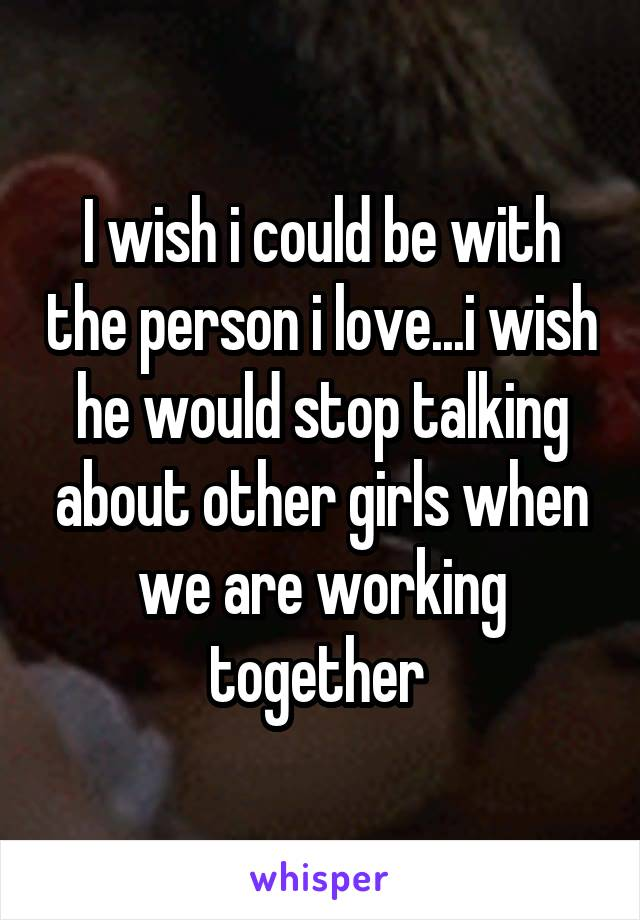 I wish i could be with the person i love...i wish he would stop talking about other girls when we are working together