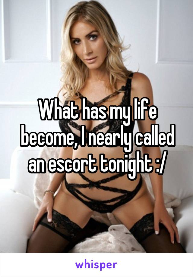 What has my life become, I nearly called an escort tonight :/
