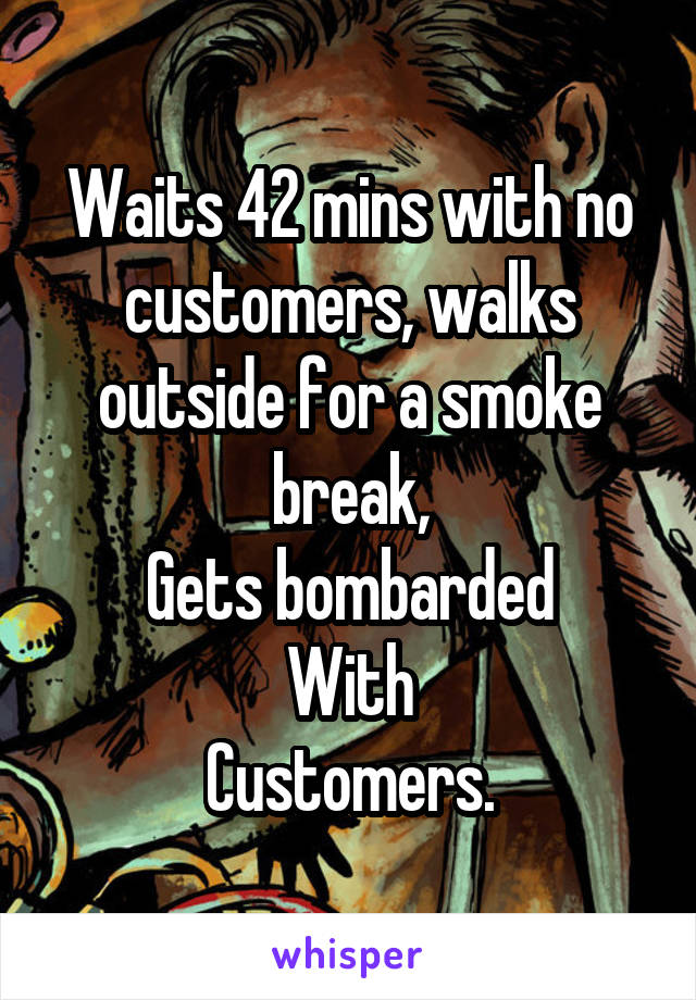 Waits 42 mins with no customers, walks outside for a smoke break, Gets bombarded With Customers.