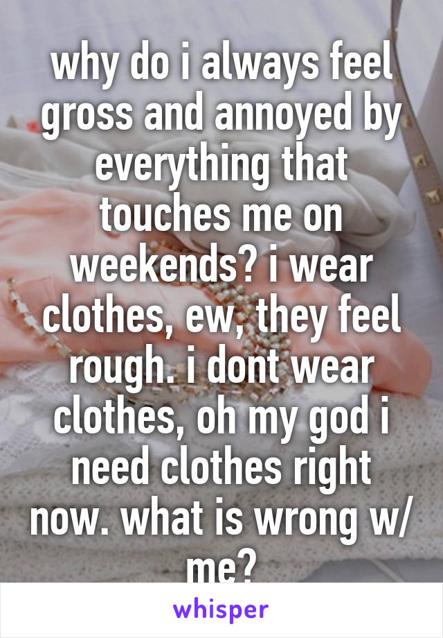 why do i always feel gross and annoyed by everything that touches me on weekends? i wear clothes, ew, they feel rough. i dont wear clothes, oh my god i need clothes right now. what is wrong w/ me?