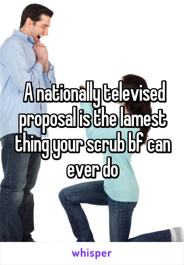 A nationally televised proposal is the lamest thing your scrub bf can ever do