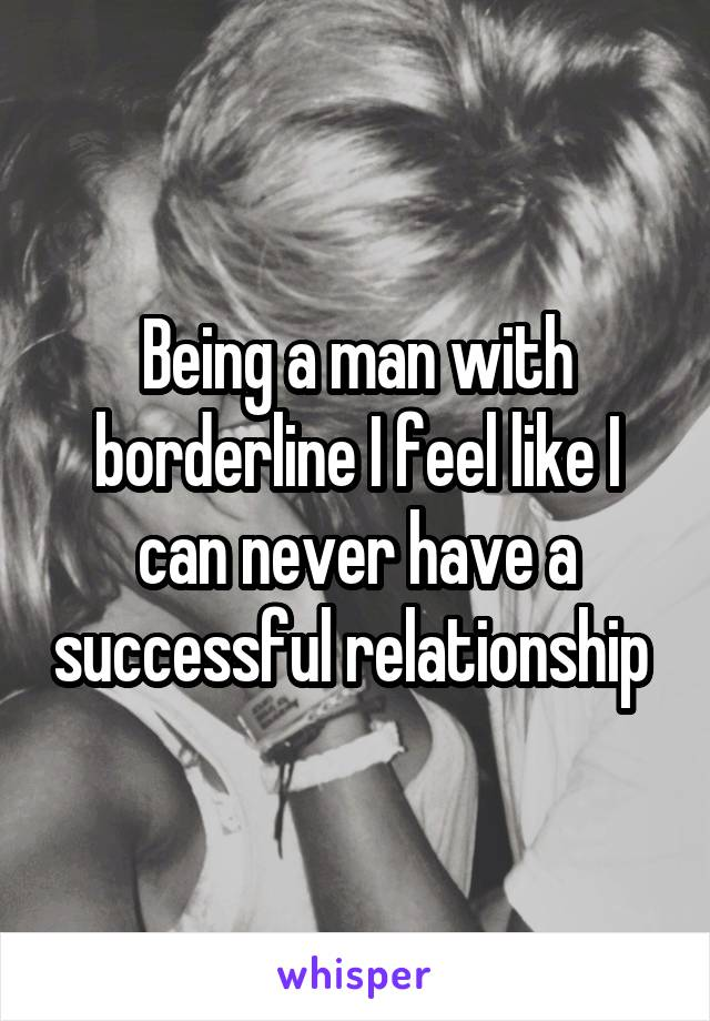 Being a man with borderline I feel like I can never have a successful relationship