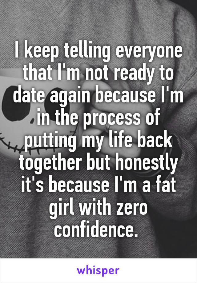 I keep telling everyone that I'm not ready to date again because I'm in the process of putting my life back together but honestly it's because I'm a fat girl with zero confidence.