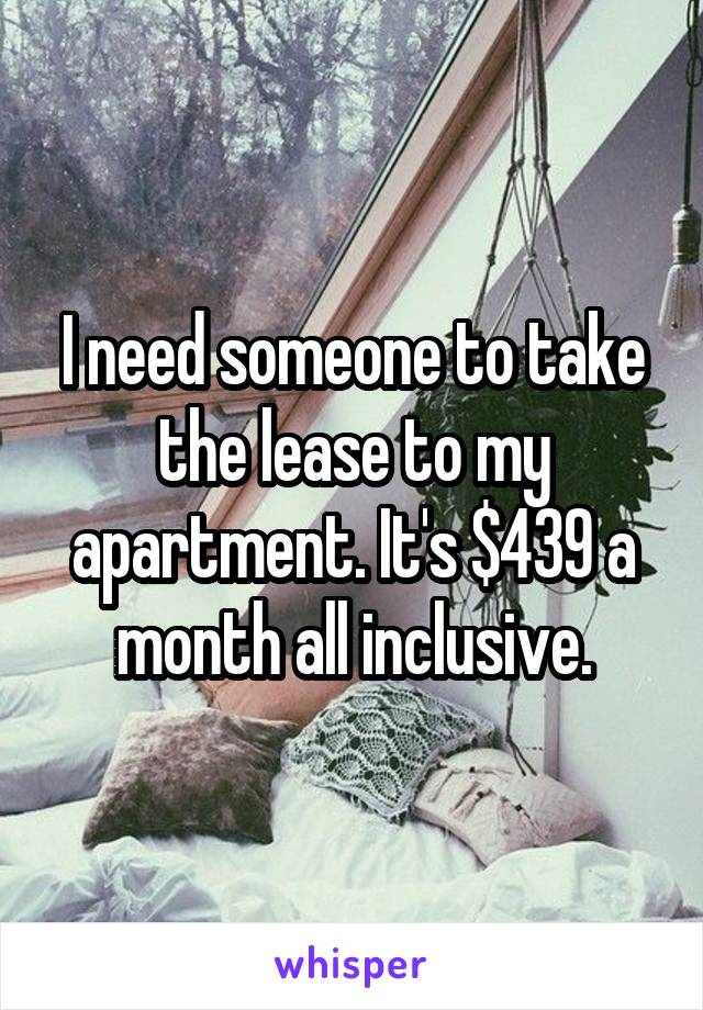 I need someone to take the lease to my apartment. It's $439 a month all inclusive.