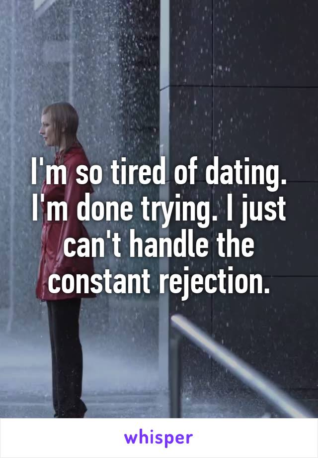 I'm so tired of dating. I'm done trying. I just can't handle the constant rejection.