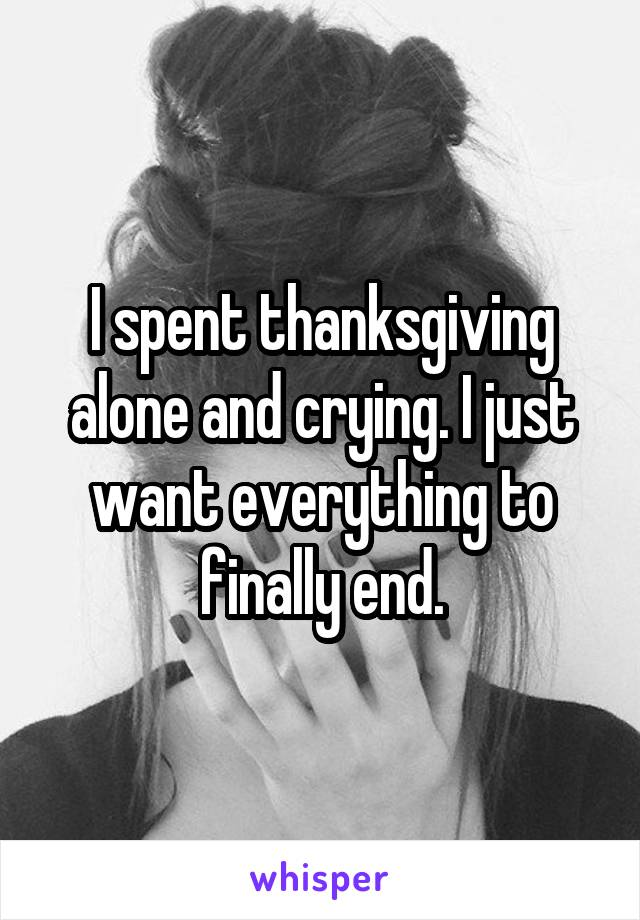 I spent thanksgiving alone and crying. I just want everything to finally end.