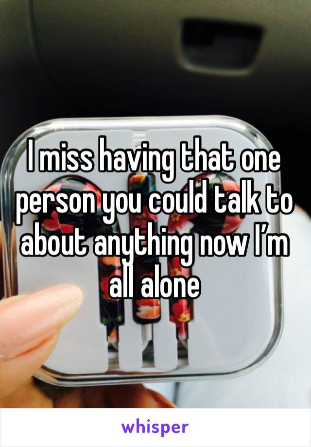 I miss having that one person you could talk to about anything now I'm all alone