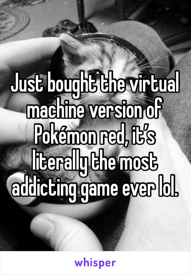 Just bought the virtual machine version of Pokémon red, it's literally the most addicting game ever lol.