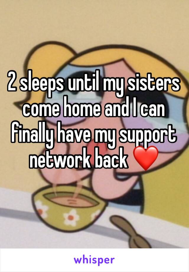 2 sleeps until my sisters come home and I can finally have my support network back ❤️