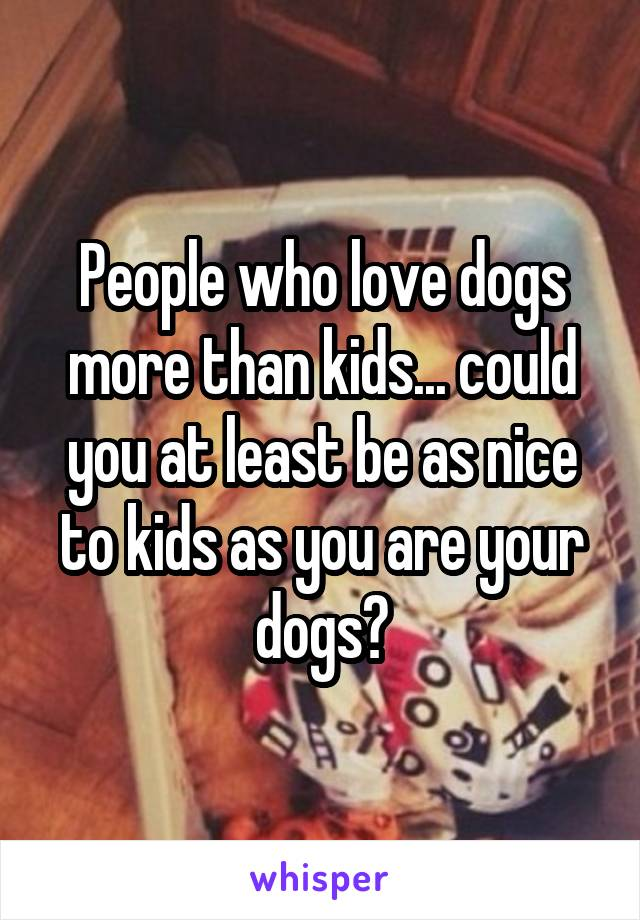 People who love dogs more than kids... could you at least be as nice to kids as you are your dogs?