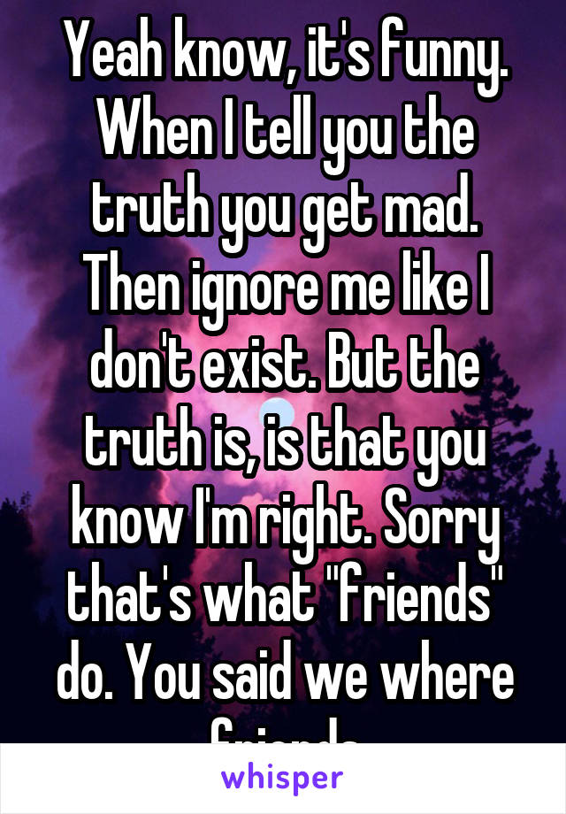 """Yeah know, it's funny. When I tell you the truth you get mad. Then ignore me like I don't exist. But the truth is, is that you know I'm right. Sorry that's what """"friends"""" do. You said we where friends"""