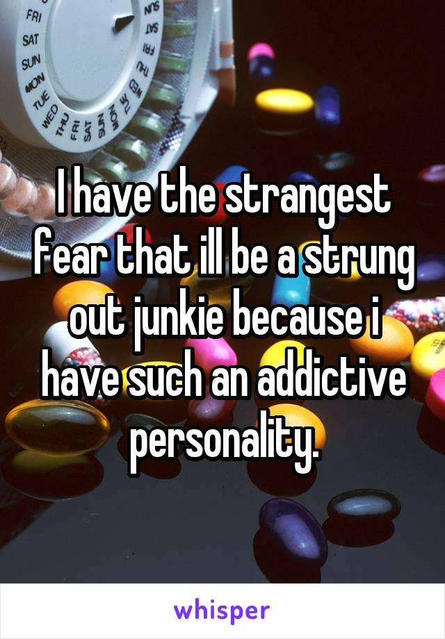 I have the strangest fear that ill be a strung out junkie because i have such an addictive personality.