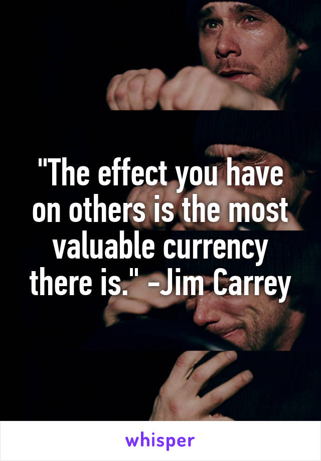 """""""The effect you have on others is the most valuable currency there is."""" -Jim Carrey"""