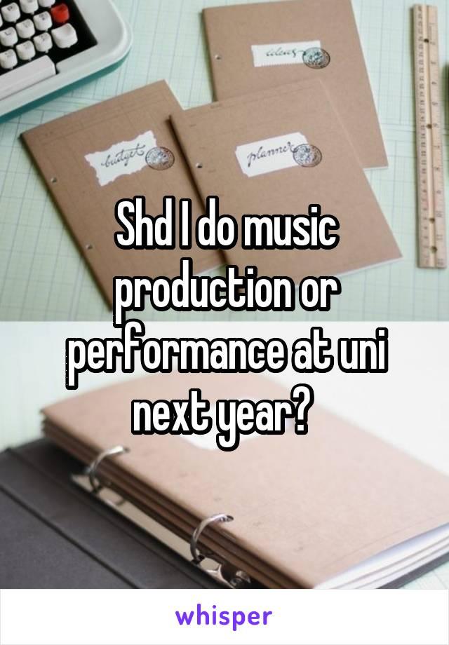 Shd I do music production or performance at uni next year?