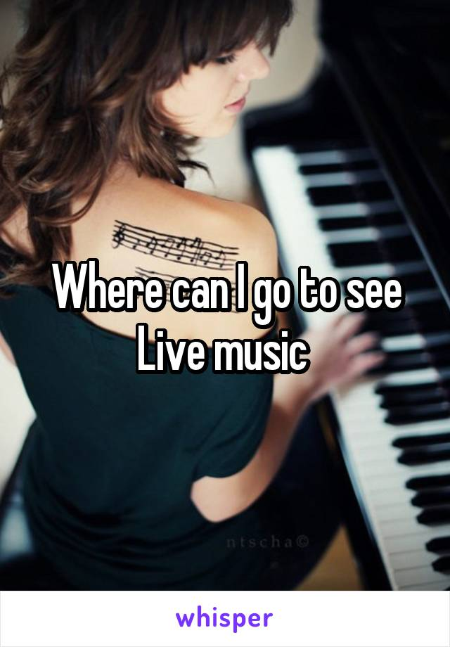 Where can I go to see Live music