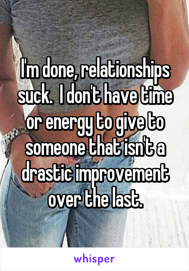 I'm done, relationships suck.  I don't have time or energy to give to someone that isn't a drastic improvement over the last.